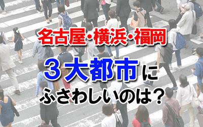 名古屋・横浜・福岡、三大都市にふさわしいのは?